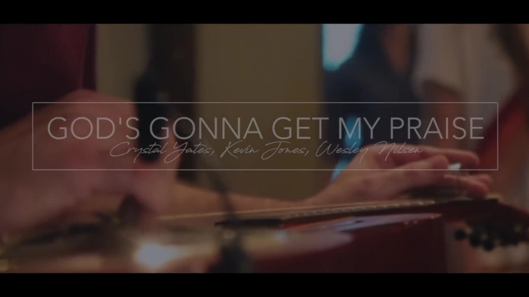 God's Gonna Get My Praise ft Crystal Yates, Kevin Jones & Wesley Nilsen